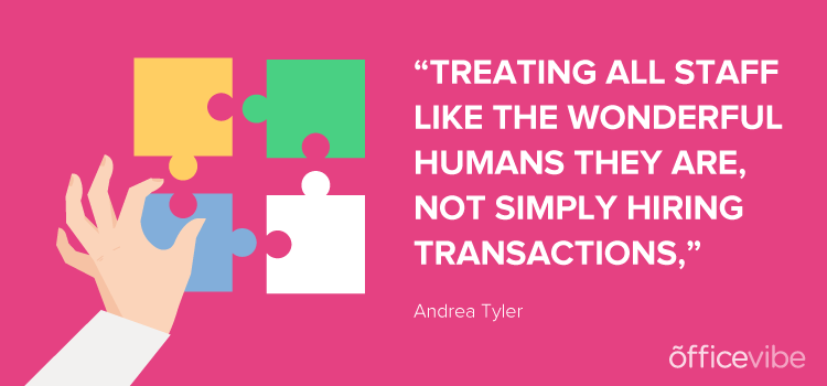 """treating all staff like the wonderful humans they are, not simply hiring transactions."""" will help with obtaining people that will be a great cultural fit."""