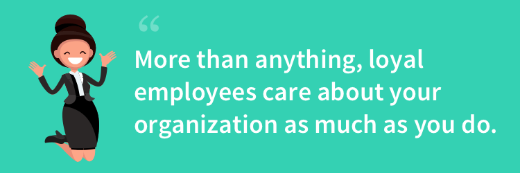 loyal employees will care as much as you do about your organization